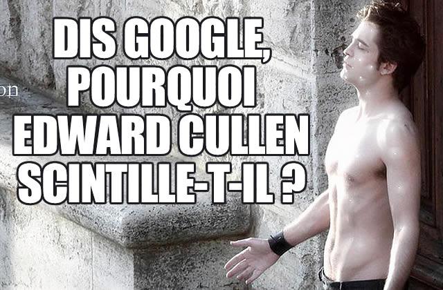 Dis Google, pourquoi… Edward Cullen ?