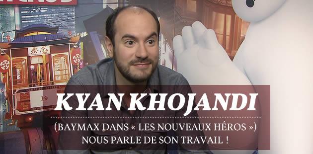 Kyan Khojandi (Baymax dans «Les nouveaux héros») nous parle de son travail !