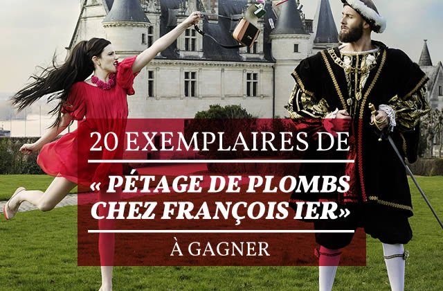 Concours – 20 exemplaires de « Pétage de plombs chez François Ier » à gagner !