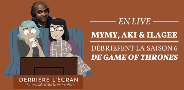 REPLAY — Mymy, Aki & Ilagee débriefent la saison 6 de « Game of Thrones »