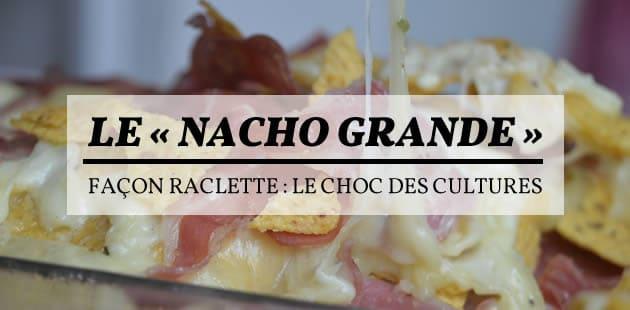Le « nacho grande »… façon raclette : le choc des cultures