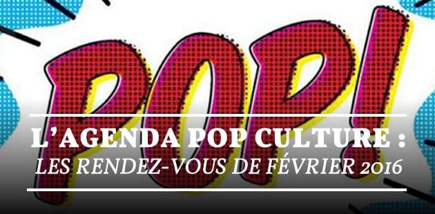 L'agenda pop culture : les rendez-vous de février 2016