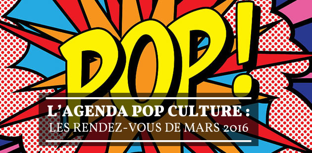 L'agenda pop culture : les rendez-vous de mars 2016