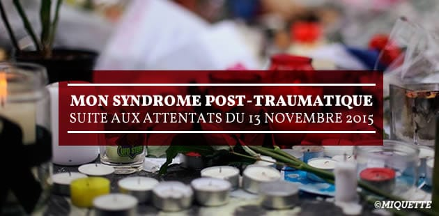 Mon stress post-traumatique suite aux attentats du 13 novembre 2015