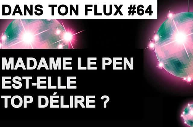 Dans ton flux #64 — Madame Le Pen est-elle top délire?