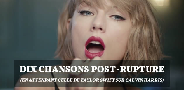 Dix chansons post-rupture (en attendant celle de Taylor Swift sur Calvin Harris)