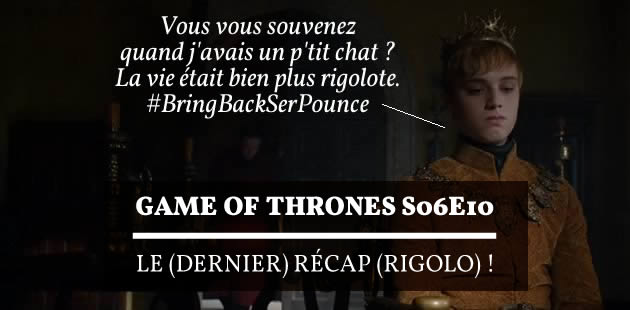 « Game of Thrones » S06E10 — Le (dernier) récap (rigolo) !
