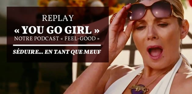 REPLAY — « You Go Girl », épisode 1 : séduire… en tant que meuf