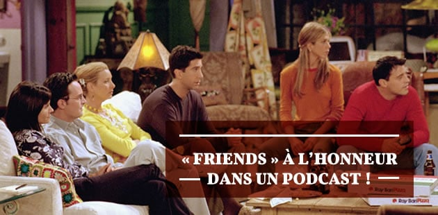 REPLAY — «Friends» à l'honneur dans un podcast!