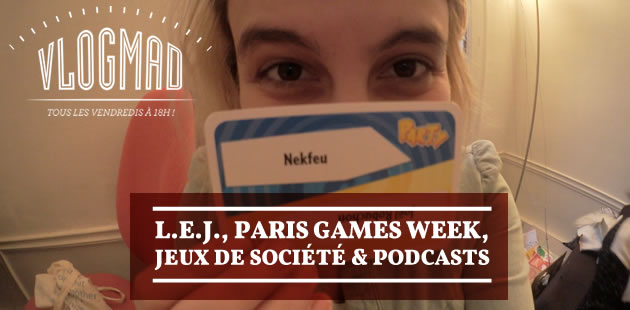VlogMad n°42 — L.E.J., Paris Games Week, jeux de société & podcasts (+ concours)