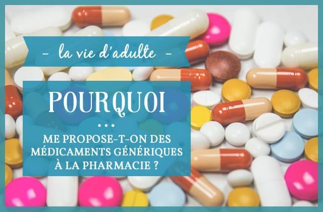 Pourquoi… est-ce qu'on me propose des médicaments génériques à la pharmacie?