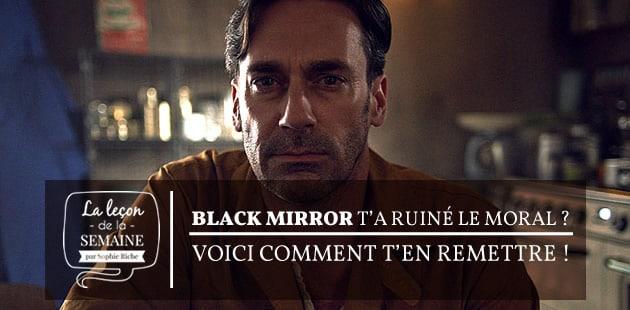 Black Mirror t'a ruiné le moral ? Voici comment t'en remettre!