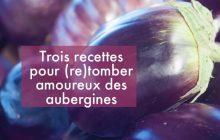Trois recettes pour faire aimer les aubergines à tout le monde (succès garanti!)